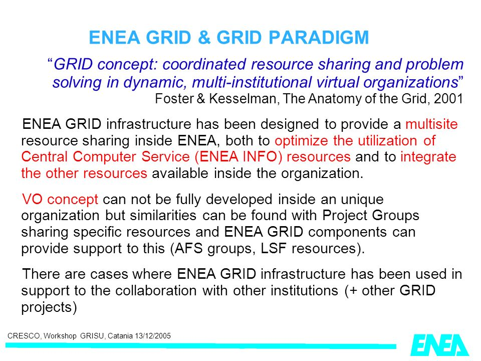 CRESCO, Workshop GRISU, Catania 13/12/2005 ENEA GRID & GRID PARADIGM GRID concept: coordinated resource sharing and problem solving in dynamic, multi-institutional virtual organizations Foster & Kesselman, The Anatomy of the Grid, 2001 ENEA GRID infrastructure has been designed to provide a multisite resource sharing inside ENEA, both to optimize the utilization of Central Computer Service (ENEA INFO) resources and to integrate the other resources available inside the organization.