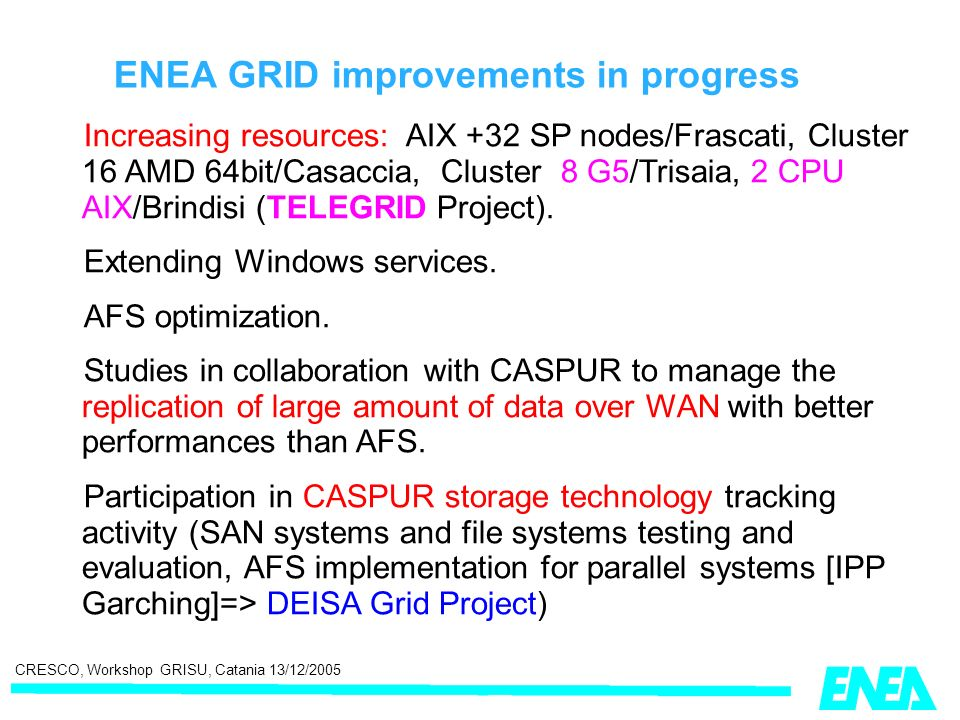 CRESCO, Workshop GRISU, Catania 13/12/2005 ENEA GRID improvements in progress Increasing resources: AIX +32 SP nodes/Frascati, Cluster 16 AMD 64bit/Casaccia, Cluster 8 G5/Trisaia, 2 CPU AIX/Brindisi (TELEGRID Project).
