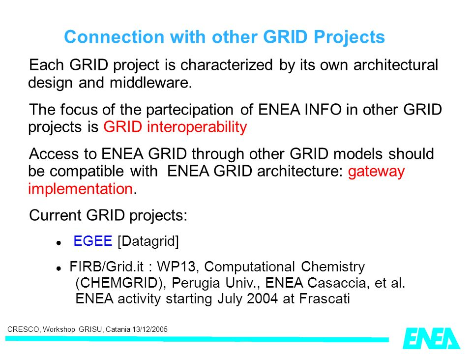CRESCO, Workshop GRISU, Catania 13/12/2005 Connection with other GRID Projects Each GRID project is characterized by its own architectural design and middleware.