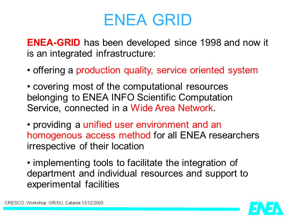 CRESCO, Workshop GRISU, Catania 13/12/2005 ENEA-GRID has been developed since 1998 and now it is an integrated infrastructure: offering a production quality, service oriented system covering most of the computational resources belonging to ENEA INFO Scientific Computation Service, connected in a Wide Area Network.