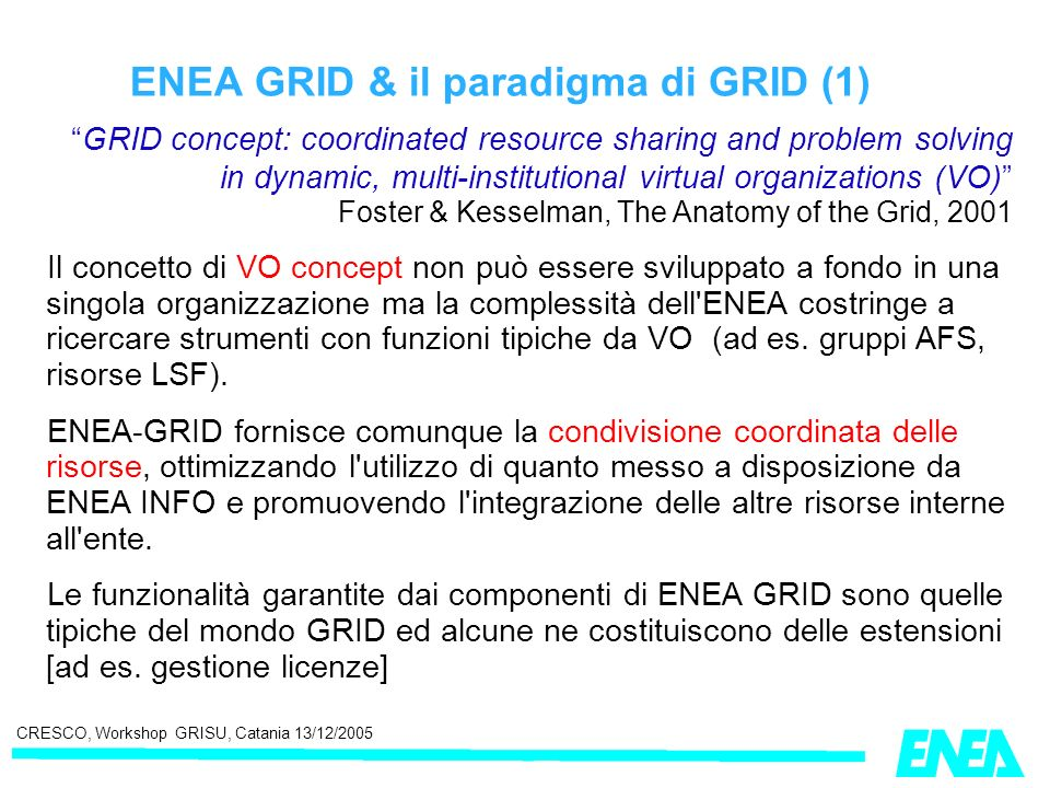 CRESCO, Workshop GRISU, Catania 13/12/2005 ENEA GRID & il paradigma di GRID (1) GRID concept: coordinated resource sharing and problem solving in dynamic, multi-institutional virtual organizations (VO) Foster & Kesselman, The Anatomy of the Grid, 2001 Il concetto di VO concept non può essere sviluppato a fondo in una singola organizzazione ma la complessità dell ENEA costringe a ricercare strumenti con funzioni tipiche da VO (ad es.
