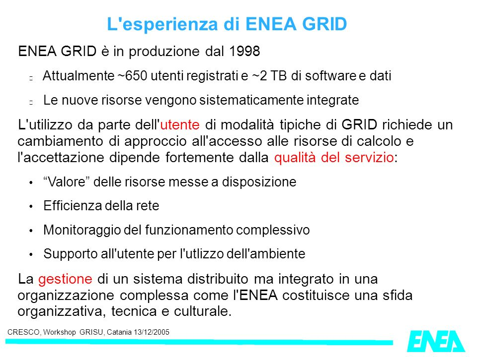 CRESCO, Workshop GRISU, Catania 13/12/2005 L'esperienza di ENEA GRID ENEA GRID è in produzione dal 1998 Attualmente ~650 utenti registrati e ~2 TB di