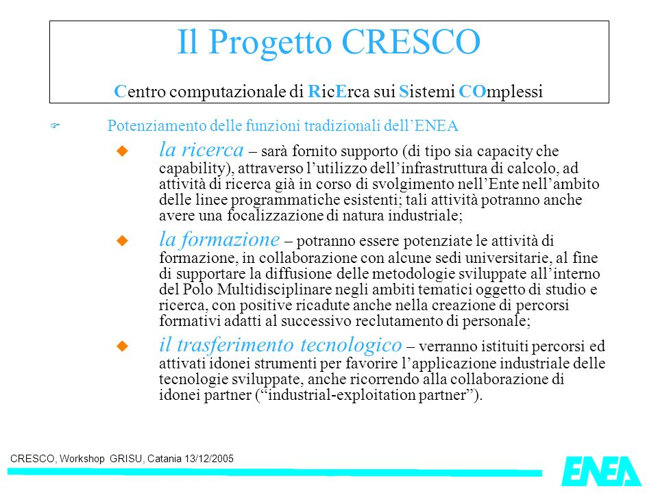 CRESCO, Workshop GRISU, Catania 13/12/2005 ENEA GRID architecture answers to many of the challenges posed by the GRID Problem : unique authentication, authorization, resource access and resource discovery, Foster & Kesselman 2001 ENEA GRID & GRID PARADIGM The choice of mature components (LSF & Citrix - proprietary, AFS - opensource project since 2000) reduce the generality of ENEA GRID as a GRID model but improves greatly the reliability and the easiness of update & management: production quality infrastructure.