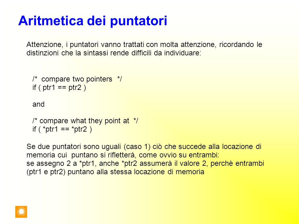 Aritmetica dei puntatori /* compare two pointers */ if ( ptr1 == ptr2 ) and /* compare what they point at */ if ( *ptr1 == *ptr2 ) Attenzione, i punta