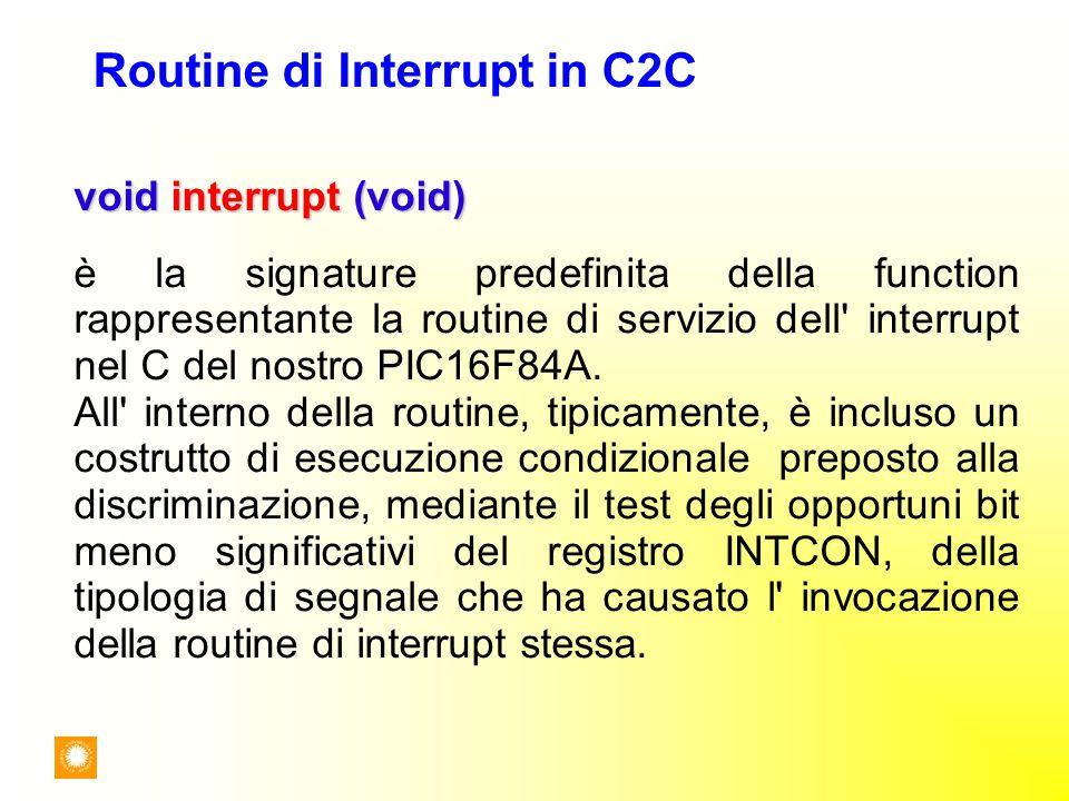 Routine di Interrupt in C2C void interrupt (void) è la signature predefinita della function rappresentante la routine di servizio dell' interrupt nel
