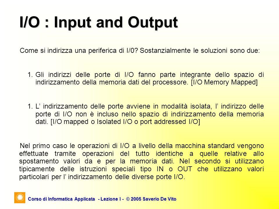 Corso di Informatica Applicata - Lezione I - © 2005 Saverio De Vito I/O : Input and Output Come si indirizza una periferica di I/0? Sostanzialmente le