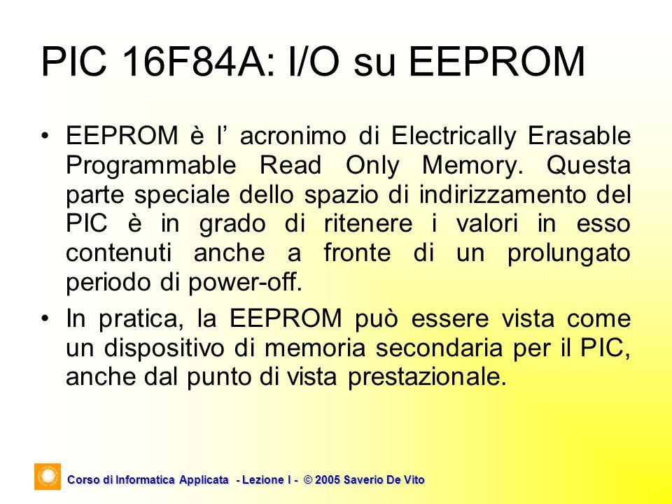 Corso di Informatica Applicata - Lezione I - © 2005 Saverio De Vito PIC 16F84A: I/O su EEPROM EEPROM è l acronimo di Electrically Erasable Programmabl