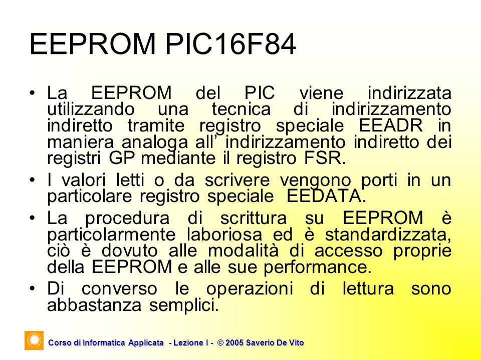 Corso di Informatica Applicata - Lezione I - © 2005 Saverio De Vito EEPROM PIC16F84 La EEPROM del PIC viene indirizzata utilizzando una tecnica di ind