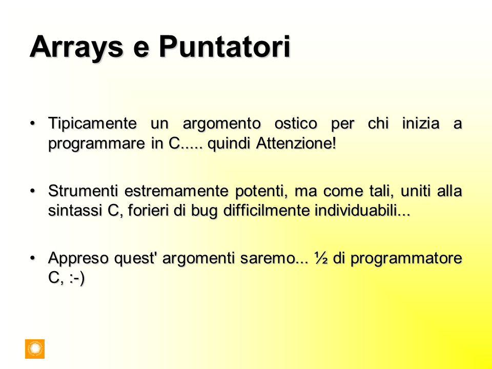 Arrays e Puntatori Tipicamente un argomento ostico per chi inizia a programmare in C..... quindi Attenzione!Tipicamente un argomento ostico per chi in