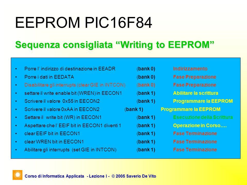 Corso di Informatica Applicata - Lezione I - © 2005 Saverio De Vito EEPROM PIC16F84 Sequenza consigliata Writing to EEPROM Porre l indirizzo di destin