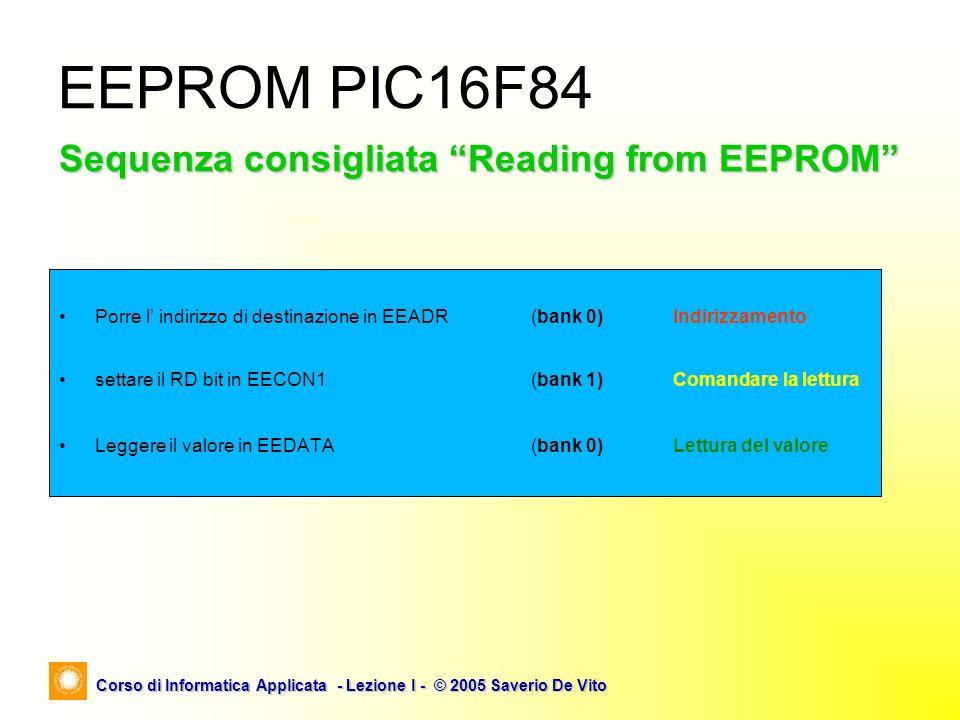 Corso di Informatica Applicata - Lezione I - © 2005 Saverio De Vito EEPROM PIC16F84 Sequenza consigliata Reading from EEPROM Porre l indirizzo di dest