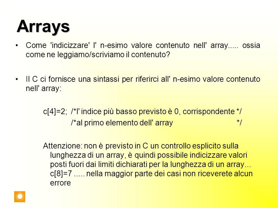 Arrays Come 'indicizzare' l' n-esimo valore contenuto nell' array..... ossia come ne leggiamo/scriviamo il contenuto? Il C ci fornisce una sintassi pe