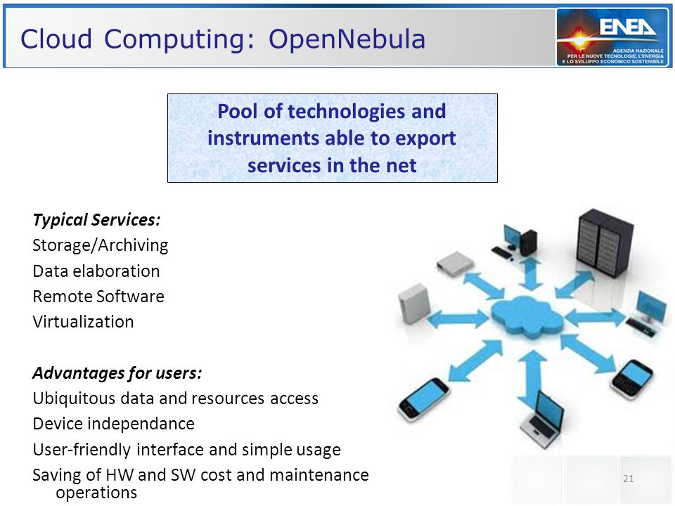 21 Cloud Computing: OpenNebula Pool of technologies and instruments able to export services in the net Typical Services: Storage/Archiving Data elaboration Remote Software Virtualization Advantages for users: Ubiquitous data and resources access Device independance User-friendly interface and simple usage Saving of HW and SW cost and maintenance operations