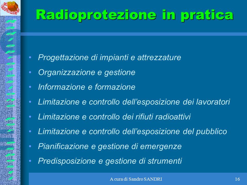 A cura di Sandro SANDRI16 Radioprotezione in pratica Progettazione di impianti e attrezzature Organizzazione e gestione Informazione e formazione Limi