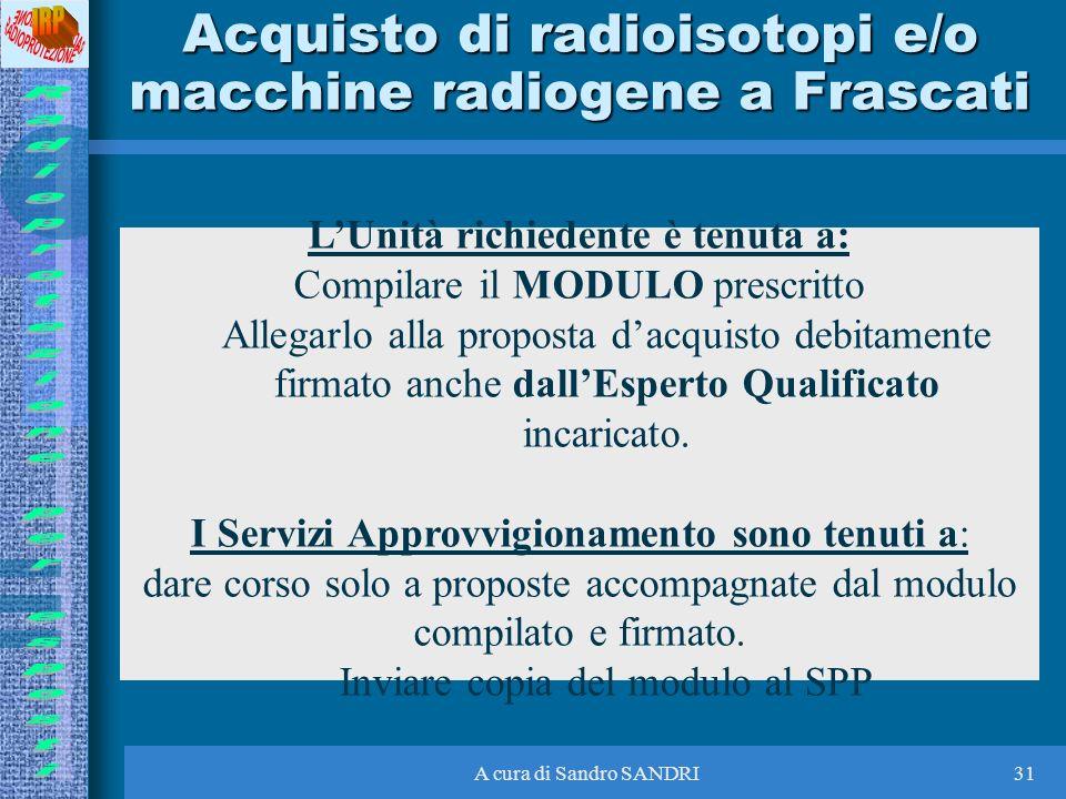 A cura di Sandro SANDRI31 Acquisto di radioisotopi e/o macchine radiogene a Frascati LUnità richiedente è tenuta a: Compilare il MODULO prescritto All