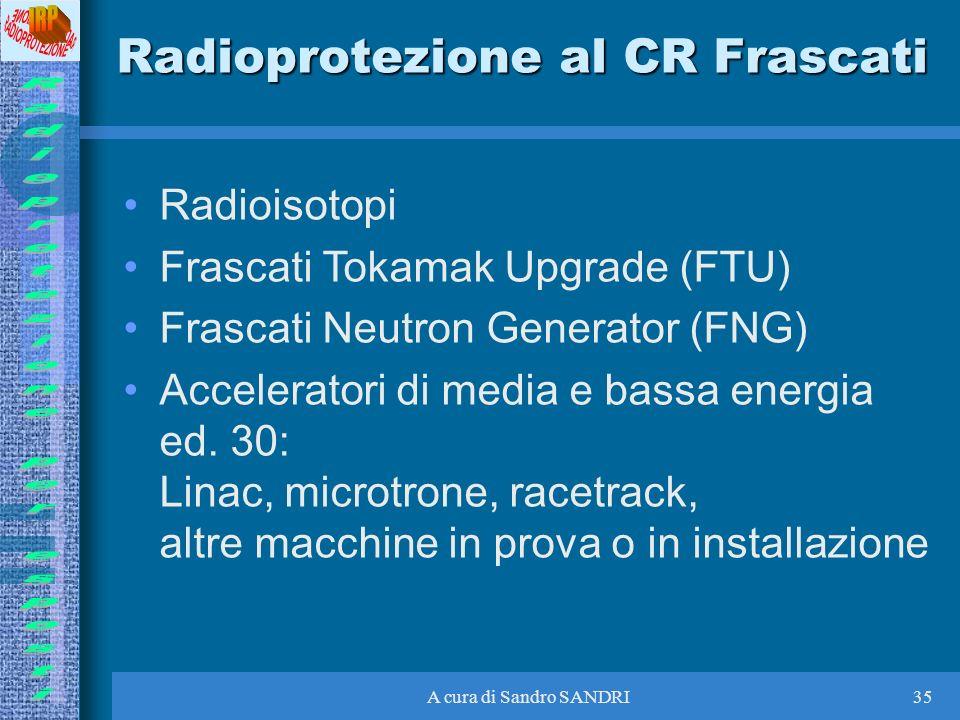 A cura di Sandro SANDRI35 Radioprotezione al CR Frascati Radioisotopi Frascati Tokamak Upgrade (FTU) Frascati Neutron Generator (FNG) Acceleratori di