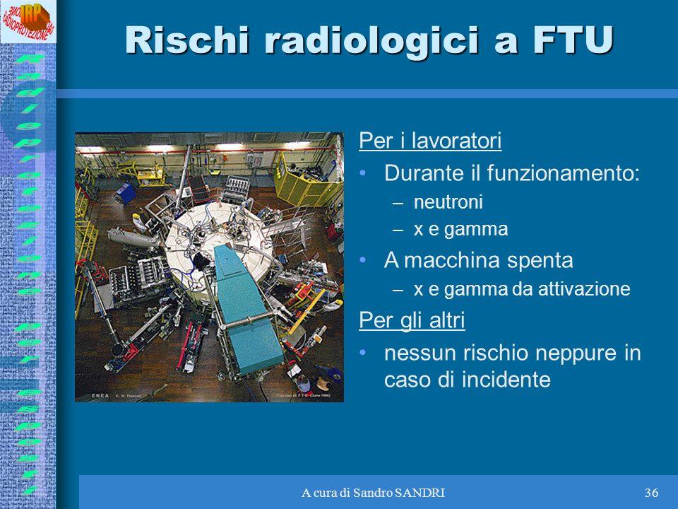 A cura di Sandro SANDRI36 Rischi radiologici a FTU Per i lavoratori Durante il funzionamento: –neutroni –x e gamma A macchina spenta –x e gamma da att