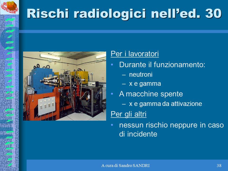 A cura di Sandro SANDRI38 Rischi radiologici nelled. 30 Per i lavoratori Durante il funzionamento: –neutroni –x e gamma A macchine spente –x e gamma d