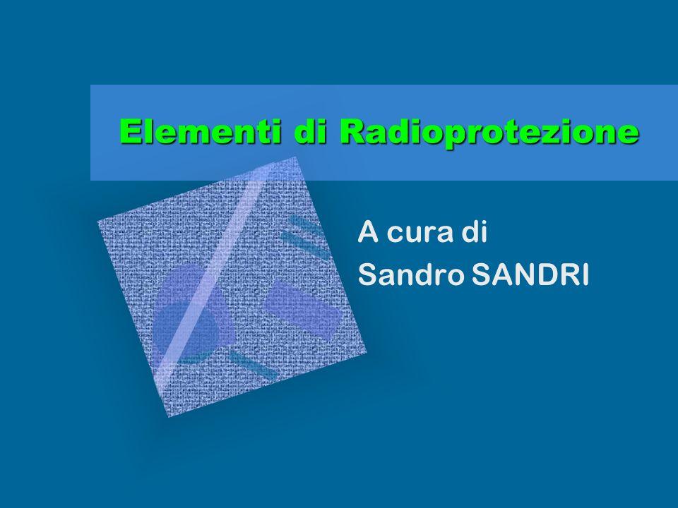 Elementi di Radioprotezione A cura di Sandro SANDRI