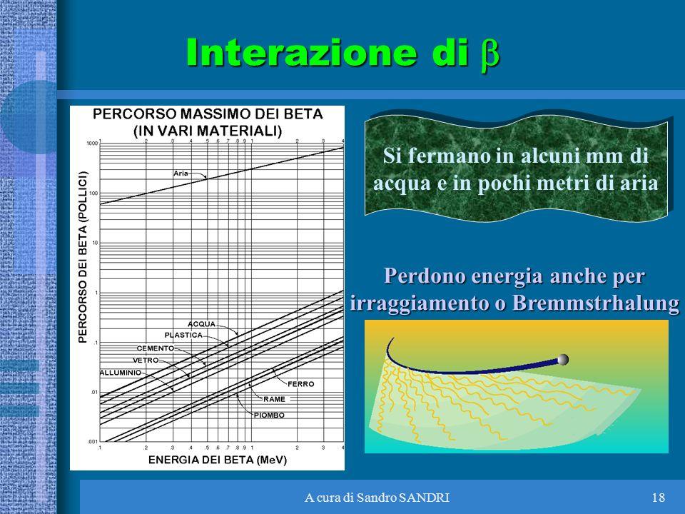 A cura di Sandro SANDRI18 Interazione di Interazione di Si fermano in alcuni mm di acqua e in pochi metri di aria Si fermano in alcuni mm di acqua e i