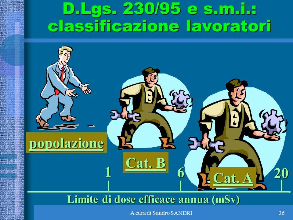 A cura di Sandro SANDRI36 Cat. A popolazione Cat. B 1 6 20 Limite di dose efficace annua (mSv) D.Lgs. 230/95 e s.m.i.: classificazione lavoratori