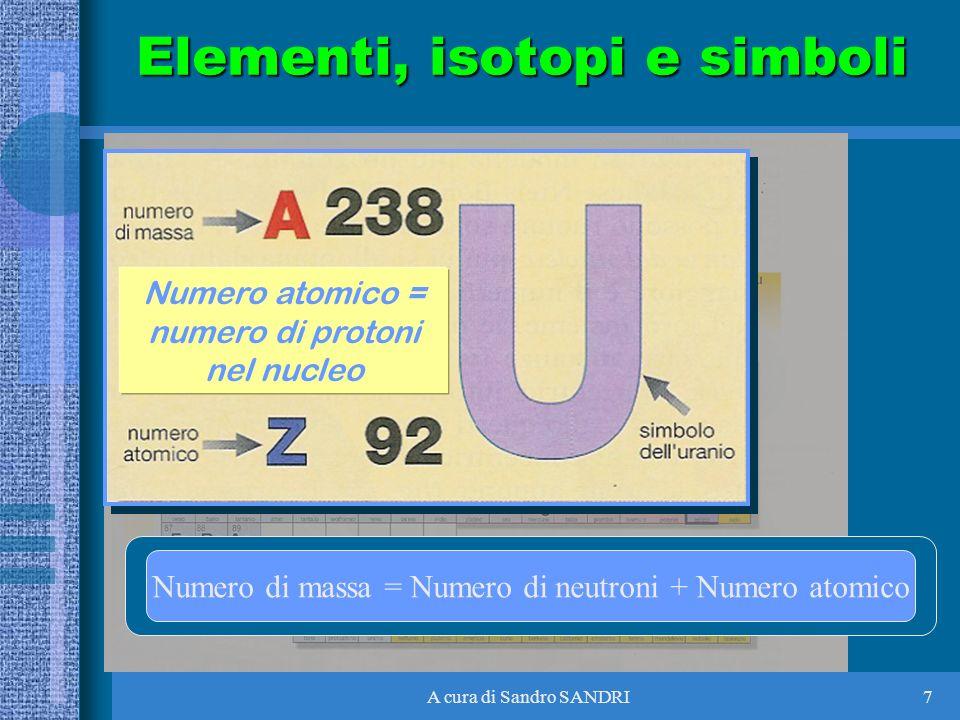 A cura di Sandro SANDRI7 Numero atomico = numero di protoni nel nucleo Numero di massa = Numero di neutroni + Numero atomico Elementi, isotopi e simbo