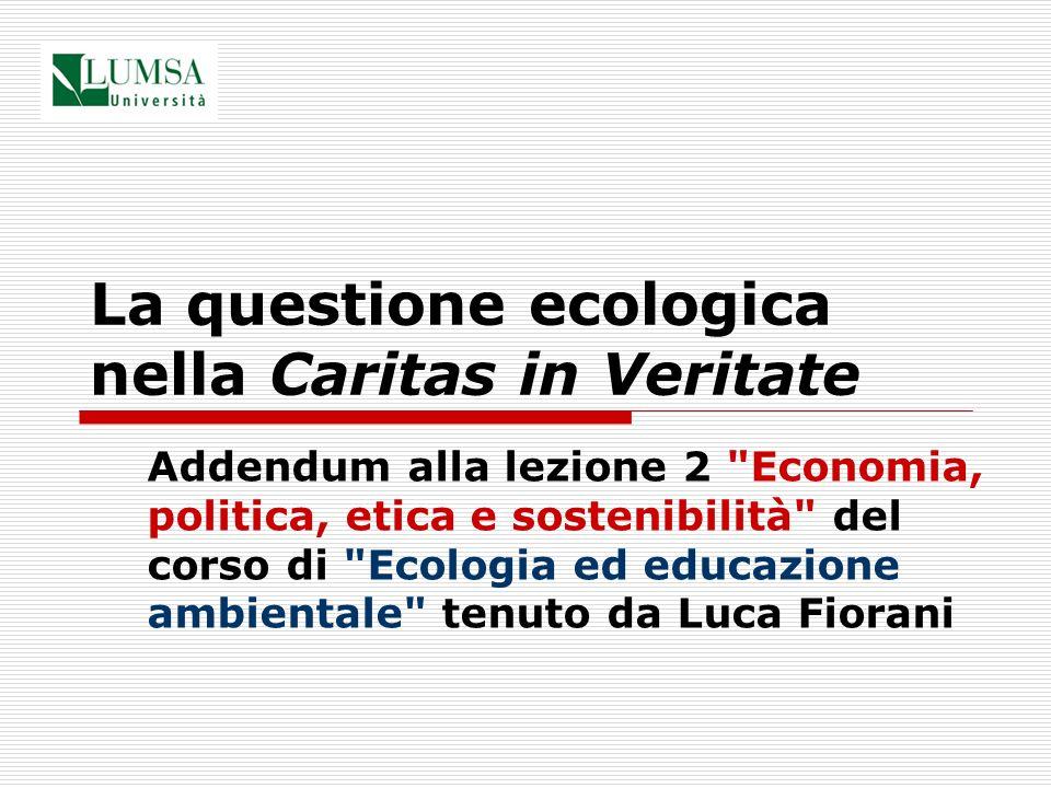 La questione ecologica nella Caritas in Veritate Addendum alla lezione 2 Economia, politica, etica e sostenibilità del corso di Ecologia ed educazione ambientale tenuto da Luca Fiorani