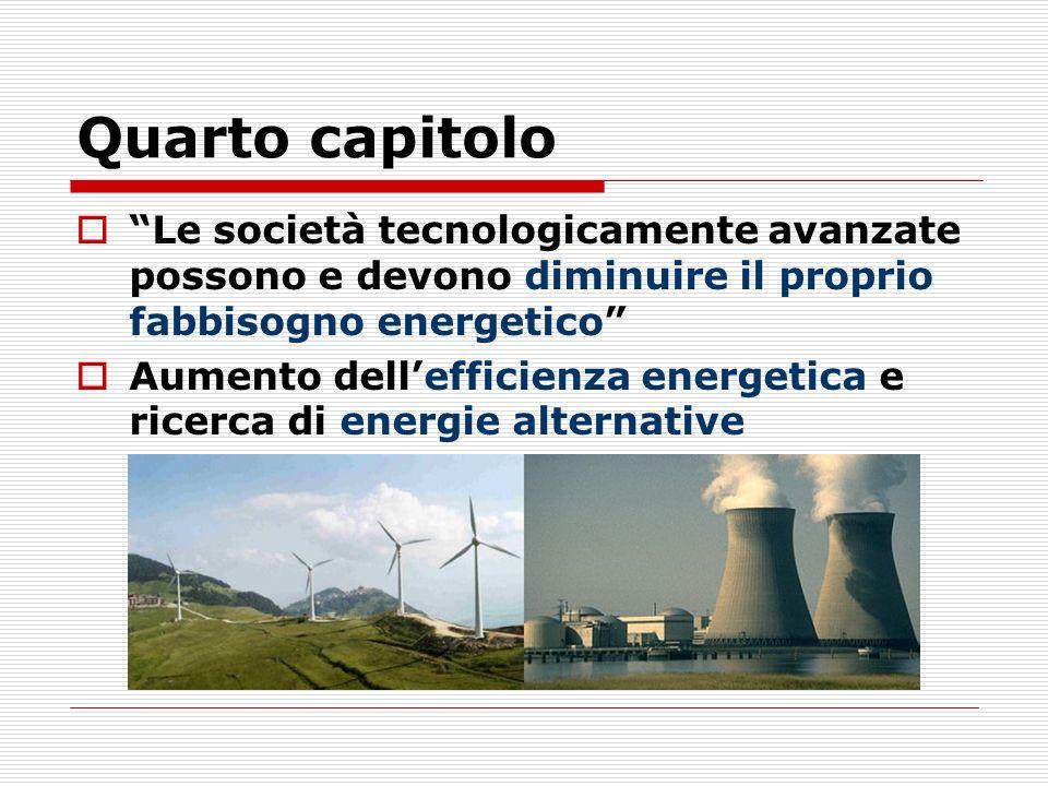 Quarto capitolo Le società tecnologicamente avanzate possono e devono diminuire il proprio fabbisogno energetico Aumento dellefficienza energetica e ricerca di energie alternative