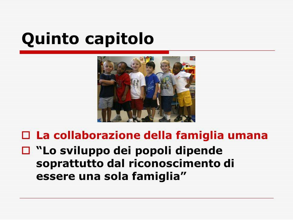 Quinto capitolo La collaborazione della famiglia umana Lo sviluppo dei popoli dipende soprattutto dal riconoscimento di essere una sola famiglia
