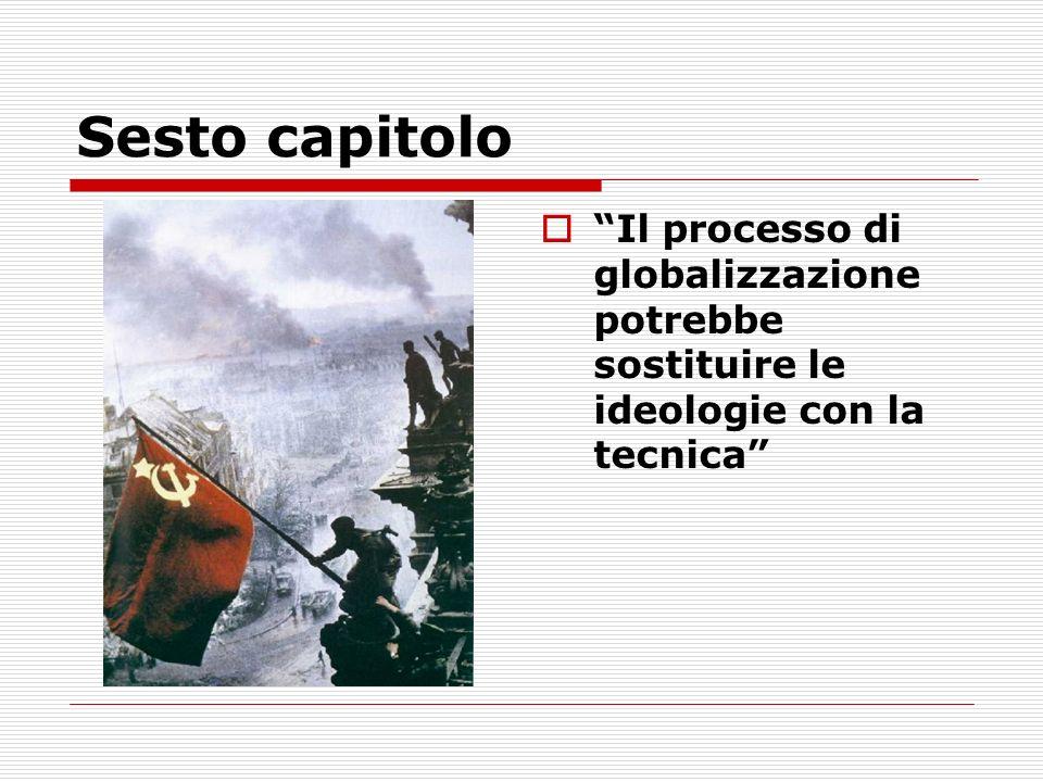 Sesto capitolo Il processo di globalizzazione potrebbe sostituire le ideologie con la tecnica
