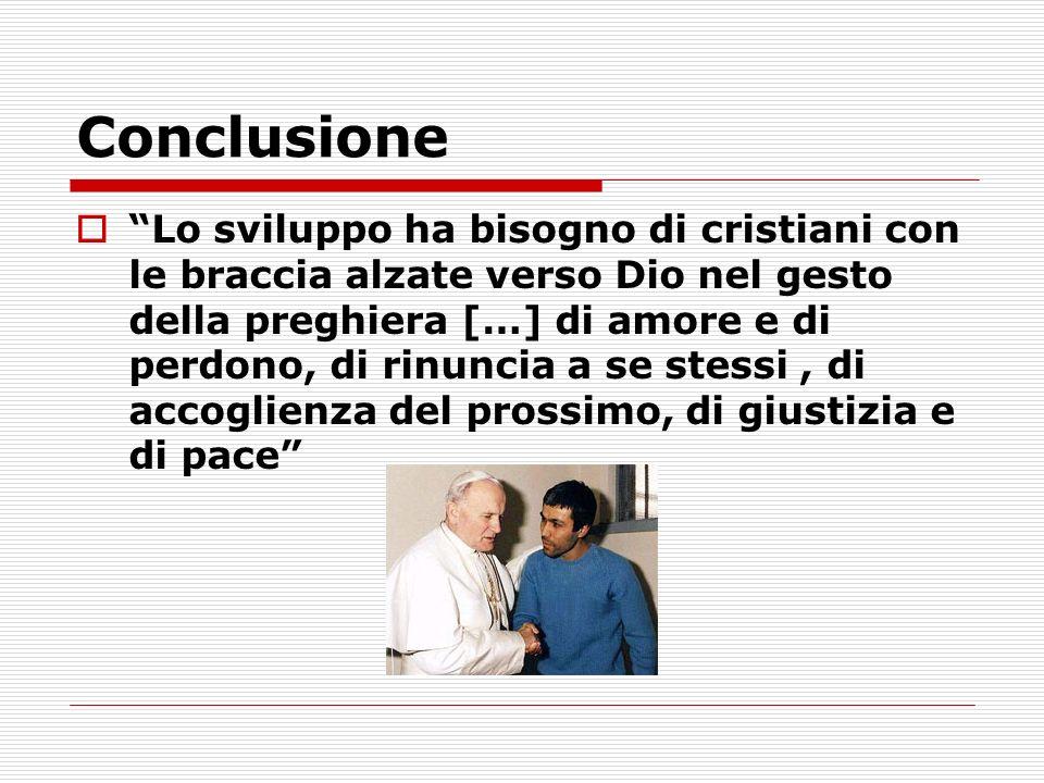 Conclusione Lo sviluppo ha bisogno di cristiani con le braccia alzate verso Dio nel gesto della preghiera […] di amore e di perdono, di rinuncia a se stessi, di accoglienza del prossimo, di giustizia e di pace
