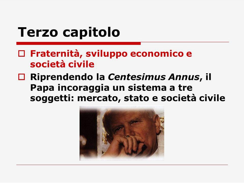 Terzo capitolo Fraternità, sviluppo economico e società civile Riprendendo la Centesimus Annus, il Papa incoraggia un sistema a tre soggetti: mercato, stato e società civile