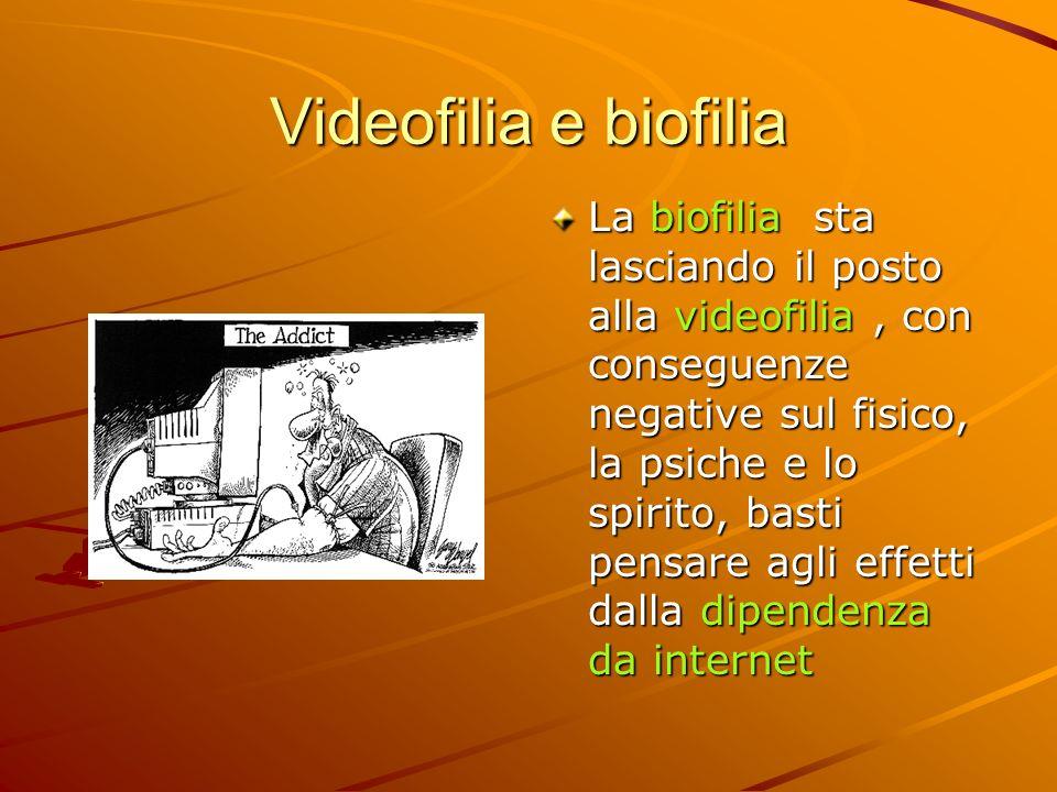 Videofilia e biofilia La biofilia sta lasciando il posto alla videofilia, con conseguenze negative sul fisico, la psiche e lo spirito, basti pensare a