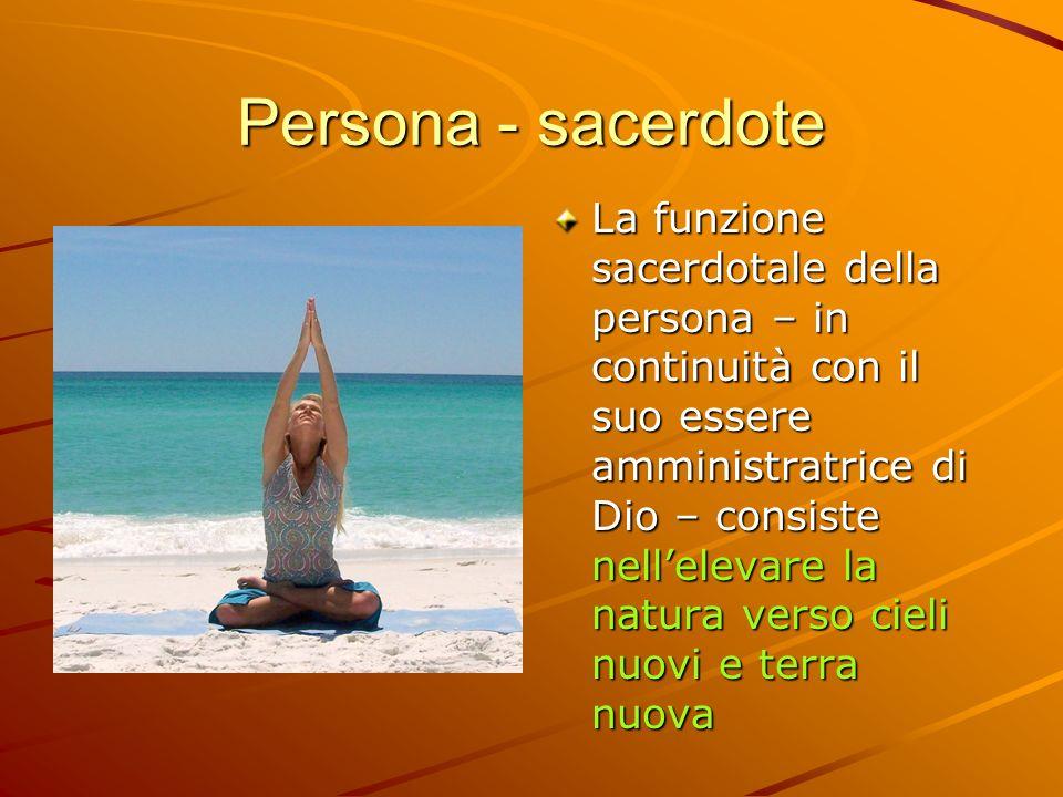 Persona - sacerdote La funzione sacerdotale della persona – in continuità con il suo essere amministratrice di Dio – consiste nellelevare la natura ve