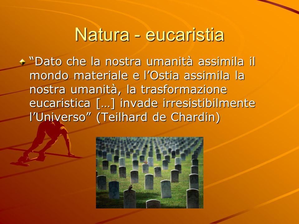 Natura - eucaristia Dato che la nostra umanità assimila il mondo materiale e lOstia assimila la nostra umanità, la trasformazione eucaristica […] inva