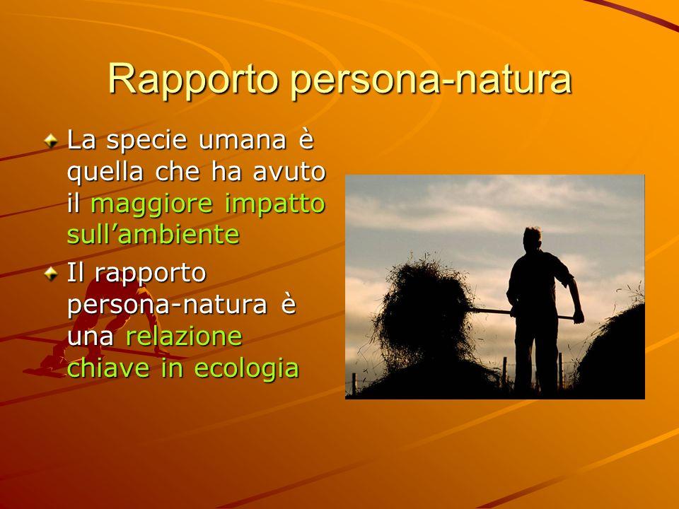 Rapporto persona-natura La specie umana è quella che ha avuto il maggiore impatto sullambiente Il rapporto persona-natura è una relazione chiave in ec