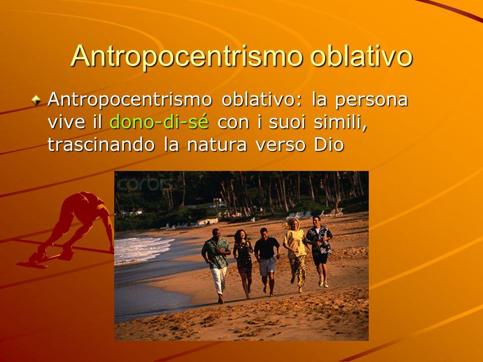 Antropocentrismo oblativo Antropocentrismo oblativo: la persona vive il dono-di-sé con i suoi simili, trascinando la natura verso Dio