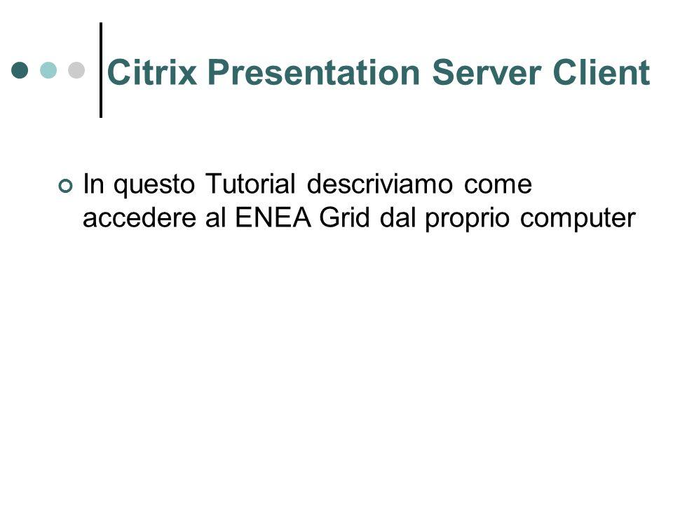 Citrix Presentation Server Client In questo Tutorial descriviamo come accedere al ENEA Grid dal proprio computer