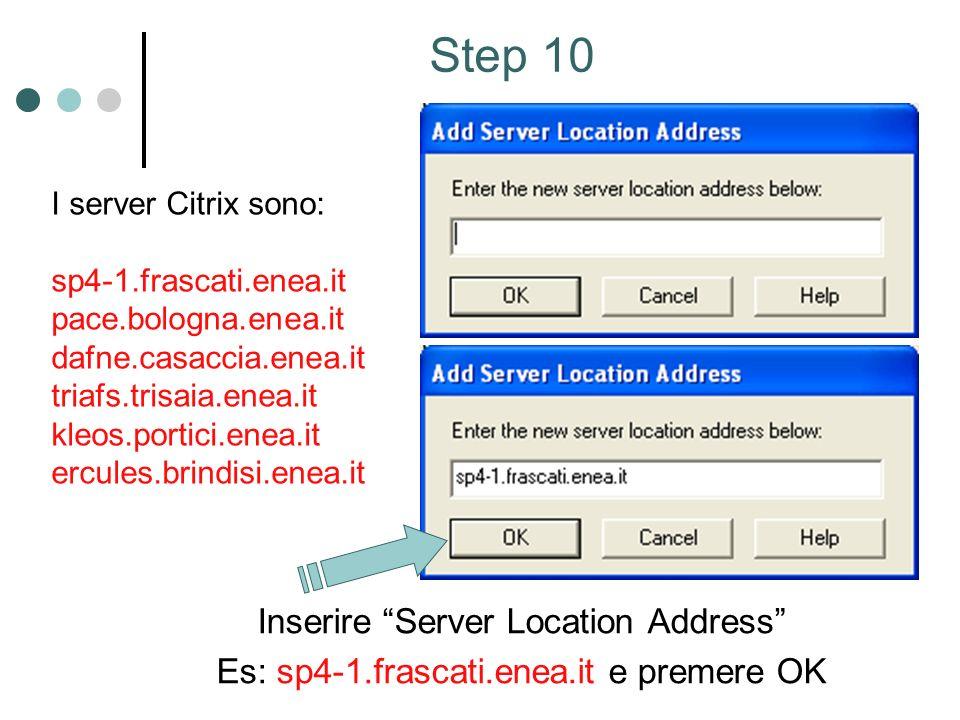 Inserire Server Location Address Es: sp4-1.frascati.enea.it e premere OK Step 10 I server Citrix sono: sp4-1.frascati.enea.it pace.bologna.enea.it dafne.casaccia.enea.it triafs.trisaia.enea.it kleos.portici.enea.it ercules.brindisi.enea.it