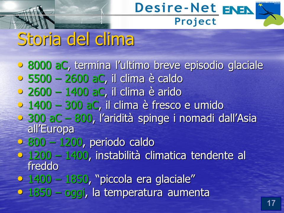 17 Storia del clima 8000 aC, termina lultimo breve episodio glaciale 8000 aC, termina lultimo breve episodio glaciale 5500 – 2600 aC, il clima è caldo 5500 – 2600 aC, il clima è caldo 2600 – 1400 aC, il clima è arido 2600 – 1400 aC, il clima è arido 1400 – 300 aC, il clima è fresco e umido 1400 – 300 aC, il clima è fresco e umido 300 aC – 800, laridità spinge i nomadi dallAsia allEuropa 300 aC – 800, laridità spinge i nomadi dallAsia allEuropa 800 – 1200, periodo caldo 800 – 1200, periodo caldo 1200 – 1400, instabilità climatica tendente al freddo 1200 – 1400, instabilità climatica tendente al freddo 1400 – 1850, piccola era glaciale 1400 – 1850, piccola era glaciale 1850 – oggi, la temperatura aumenta 1850 – oggi, la temperatura aumenta