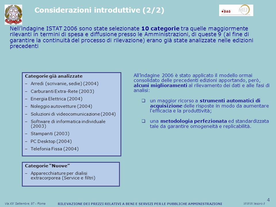 4 Via XX Settembre, 97 - RomaWWW.tesoro.it RILEVAZIONE DEI PREZZI RELATIVI A BENI E SERVIZI PER LE PUBBLICHE AMMINISTRAZIONI Categorie già analizzate Arredi (scrivanie, sedie) (2004) Carburanti Extra-Rete (2003) Energia Elettrica (2004) Noleggio autovetture (2004) Soluzioni di videocomunicazione (2004) Software di informatica individuale (2003) Stampanti (2003) PC Desktop (2004) Telefonia Fissa (2004) Nellindagine ISTAT 2006 sono state selezionate 10 categorie tra quelle maggiormente rilevanti in termini di spesa e diffusione presso le Amministrazioni, di queste 9 (al fine di garantire la continuità del processo di rilevazione) erano già state analizzate nelle edizioni precedenti Categorie Nuove Apparecchiature per dialisi extracorporea (Service e filtri) Allindagine 2006 è stato applicato il modello ormai consolidato delle precedenti edizioni apportando, però, alcuni miglioramenti al rilevamento dei dati e alle fasi di analisi: un maggior ricorso a strumenti automatici di acquisizione delle risposte in modo da aumentare lefficacia e la produttività; una metodologia perfezionata ed standardizzata tale da garantire omogeneità e replicabilità.