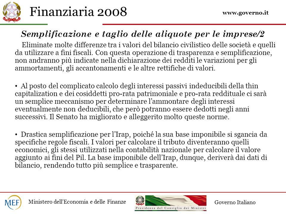 Finanziaria 2008 Ministero dellEconomia e delle Finanze Governo Italiano Semplificazione e taglio delle aliquote per le imprese/2 Eliminate molte differenze tra i valori del bilancio civilistico delle società e quelli da utilizzare a fini fiscali.