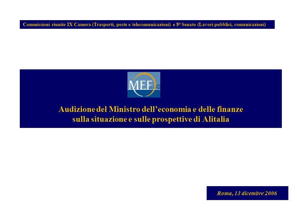 Audizione del Ministro delleconomia e delle finanze sulla situazione e sulle prospettive di Alitalia Roma, 13 dicembre 2006 Commissioni riunite IX Camera (Trasporti, poste e telecomunicazioni) e 8 a Senato (Lavori pubblici, comunicazioni)