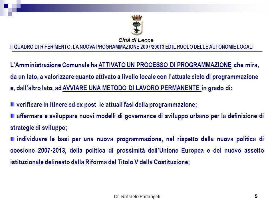Dr. Raffaele Parlangeli5 Il QUADRO DI RIFERIMENTO: LA NUOVA PROGRAMMAZIONE 2007/20013 ED IL RUOLO DELLE AUTONOMIE LOCALI LAmministrazione Comunale ha