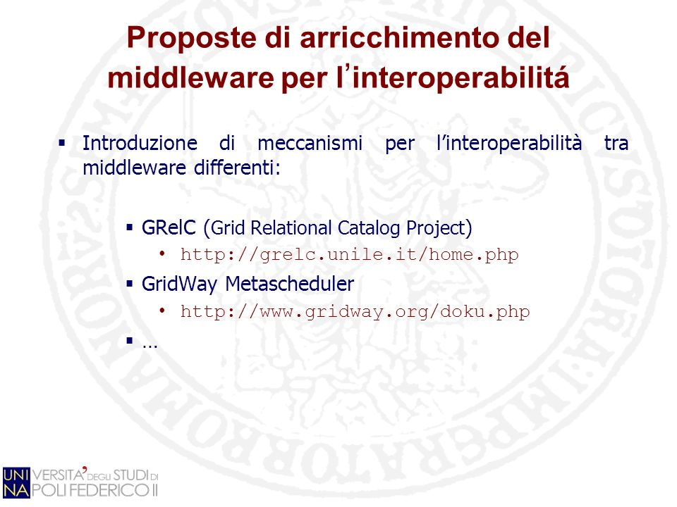 Proposte di arricchimento del middleware per l interoperabilitá Introduzione di meccanismi per linteroperabilità tra middleware differenti: GRelC ( Grid Relational Catalog Project ) http://grelc.unile.it/home.php GridWay Metascheduler http://www.gridway.org/doku.php …