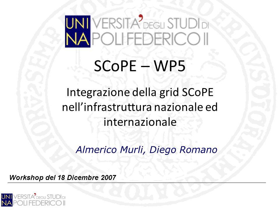 SCoPE – WP5 Integrazione della grid SCoPE nellinfrastruttura nazionale ed internazionale Workshop del 18 Dicembre 2007 Almerico Murli, Diego Romano