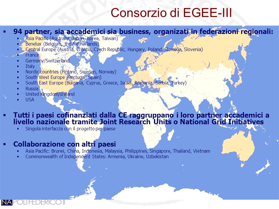 Consorzio di EGEE-III 94 partner, sia accademici sia business, organizati in federazioni regionali: Asia Pacific (Australia, Japan, Korea, Taiwan) Benelux (Belgium, the Netherlands) Central Europe (Austria, Croatia, Czech Republic, Hungary, Poland, Slovakia, Slovenia) France Germany/Switzerland Italy Nordic countries (Finland, Sweden, Norway) South West Europe (Portugal, Spain) South East Europe (Bulgaria, Cyprus, Greece, Israel, Romania, Serbia, Turkey) Russia United Kingdom/Ireland USA Tutti i paesi cofinanziati dalla CE raggruppano i loro partner accademici a livello nazionale tramite Joint Research Units o National Grid Initiatives Singola interfaccia con il progetto per paese Collaborazione con altri paesi Asia Pacific: Brunei, China, Indonesia, Malaysia, Philippines, Singapore, Thailand, Vietnam Commonwealth of Independent States: Armenia, Ukraine, Uzbekistan