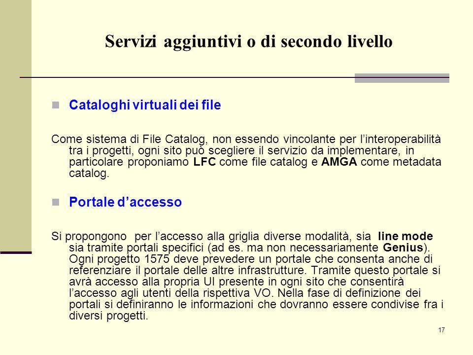 17 Cataloghi virtuali dei file Come sistema di File Catalog, non essendo vincolante per linteroperabilità tra i progetti, ogni sito può scegliere il servizio da implementare, in particolare proponiamo LFC come file catalog e AMGA come metadata catalog.