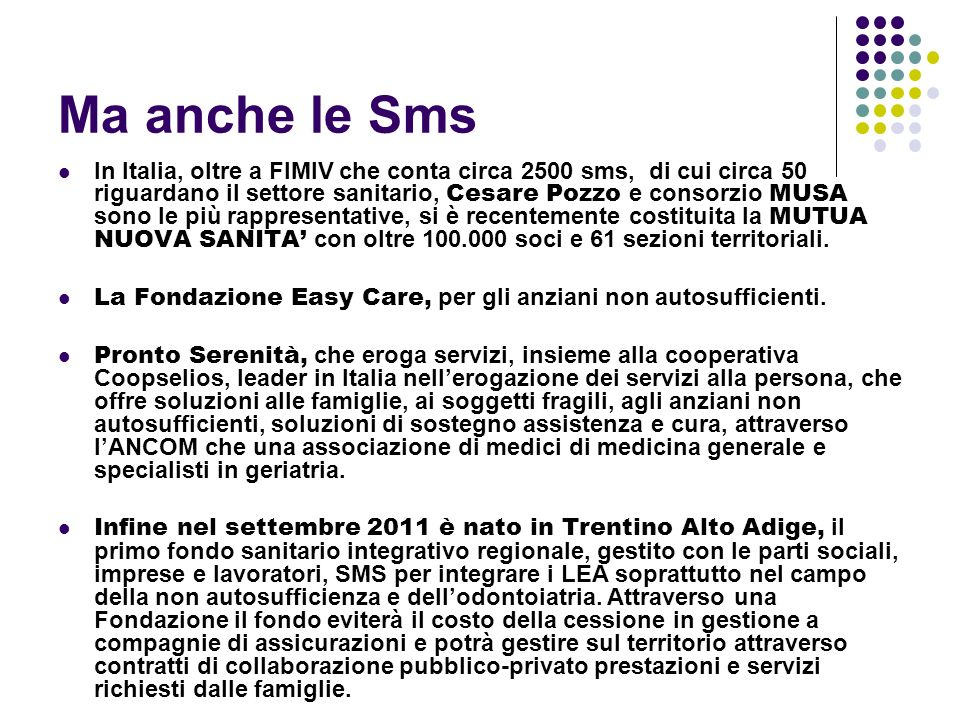 Ma anche le Sms In Italia, oltre a FIMIV che conta circa 2500 sms, di cui circa 50 riguardano il settore sanitario, Cesare Pozzo e consorzio MUSA sono le più rappresentative, si è recentemente costituita la MUTUA NUOVA SANITA con oltre 100.000 soci e 61 sezioni territoriali.