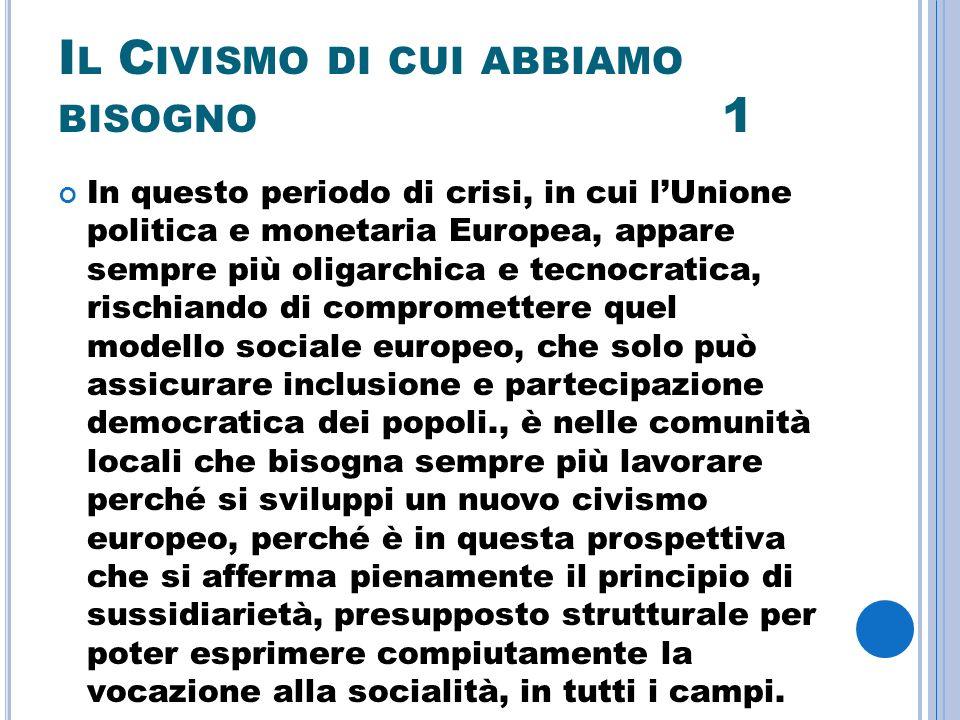 I L C IVISMO DI CUI ABBIAMO BISOGNO 1 In questo periodo di crisi, in cui lUnione politica e monetaria Europea, appare sempre più oligarchica e tecnocratica, rischiando di compromettere quel modello sociale europeo, che solo può assicurare inclusione e partecipazione democratica dei popoli., è nelle comunità locali che bisogna sempre più lavorare perché si sviluppi un nuovo civismo europeo, perché è in questa prospettiva che si afferma pienamente il principio di sussidiarietà, presupposto strutturale per poter esprimere compiutamente la vocazione alla socialità, in tutti i campi.